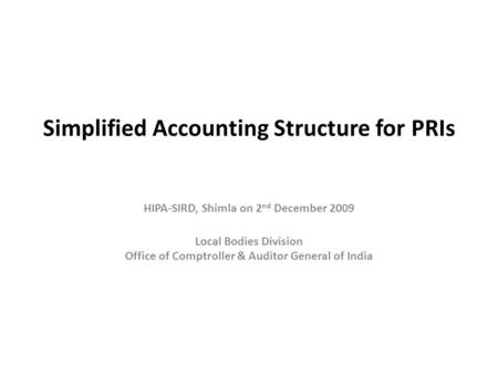 Simplified Accounting Structure for PRIs HIPA-SIRD, Shimla on 2 nd December 2009 Local Bodies Division Office of Comptroller & Auditor General of India.