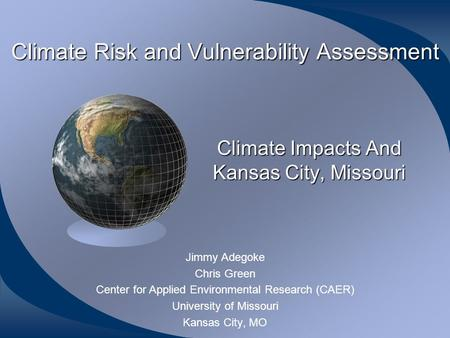 Climate Risk and Vulnerability Assessment Jimmy Adegoke Chris Green Center for Applied Environmental Research (CAER) University of Missouri Kansas City,