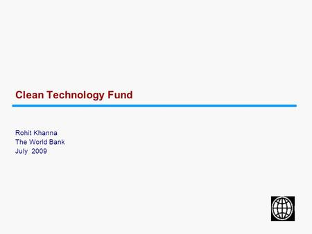 Clean Technology Fund Rohit Khanna The World Bank July 2009.