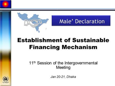 Establishment of Sustainable Financing Mechanism 11 th Session of the Intergovernmental Meeting Jan 20-21, Dhaka Male' Declaration Male' Declaration.