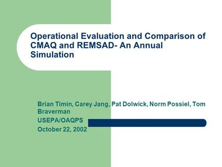 Operational Evaluation and Comparison of CMAQ and REMSAD- An Annual Simulation Brian Timin, Carey Jang, Pat Dolwick, Norm Possiel, Tom Braverman USEPA/OAQPS.
