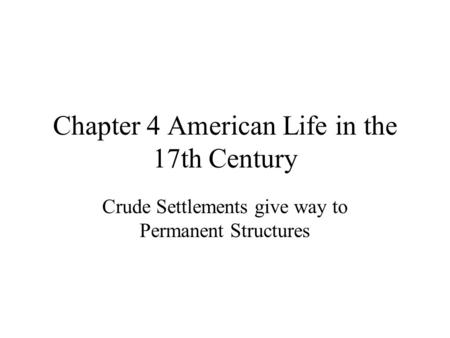 Chapter 4 American Life in the 17th Century Crude Settlements give way to Permanent Structures.