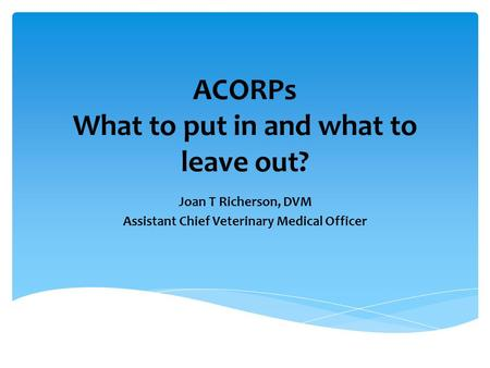 ACORPs What to put in and what to leave out? Joan T Richerson, DVM Assistant Chief Veterinary Medical Officer.