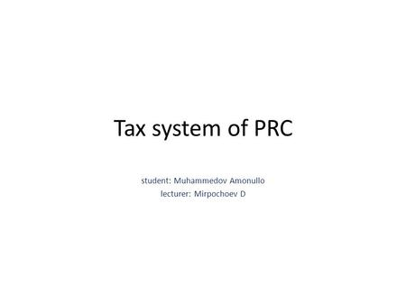 Tax system of PRC student: Muhammedov Amonullo lecturer: Mirpochoev D.