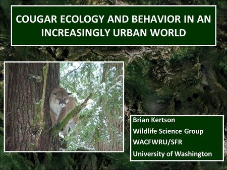 COUGAR ECOLOGY AND BEHAVIOR IN AN INCREASINGLY URBAN WORLD Brian Kertson Wildlife Science Group WACFWRU/SFR University of Washington.