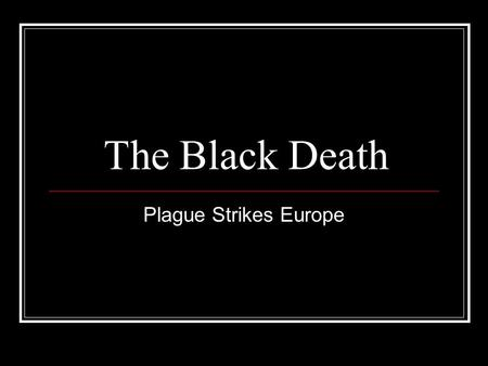 The Black Death Plague Strikes Europe. What is the Black Death? There were 2 forms of the plague however, bubonic was the most common. Most people now.