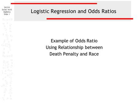 SW318 Social Work Statistics Slide 1 Logistic Regression and Odds Ratios Example of Odds Ratio Using Relationship between Death Penalty and Race.
