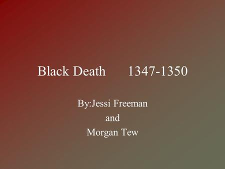 Black Death 1347-1350 By:Jessi Freeman and Morgan Tew.