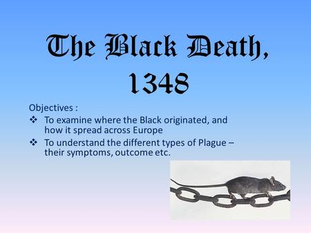 The Black Death, 1348 Objectives :  To examine where the Black originated, and how it spread across Europe  To understand the different types of Plague.