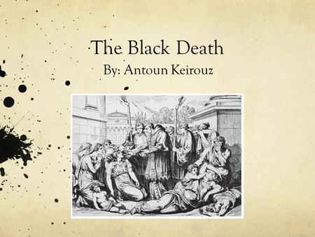 The Black Death By: Antoun Keirouz. What is the Black Death? The Black death is an epidemic of infectious diseases which spread across parts of Asia and.