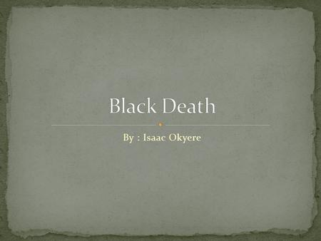 By : Isaac Okyere. Black Death originated in Central Asia and then spread to Europe.