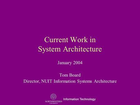 Information Technology Current Work in System Architecture January 2004 Tom Board Director, NUIT Information Systems Architecture.