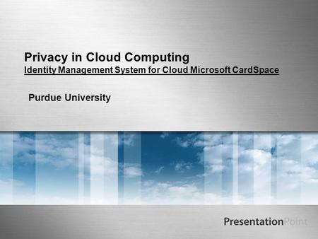 Privacy in Cloud Computing Identity Management System for Cloud Microsoft CardSpace Purdue University.