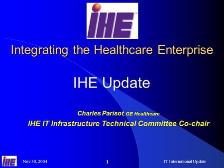 Nov 30, 2004IT International Update 1 Integrating the Healthcare Enterprise IHE Update Charles Parisot, GE Healthcare IHE IT Infrastructure Technical Committee.