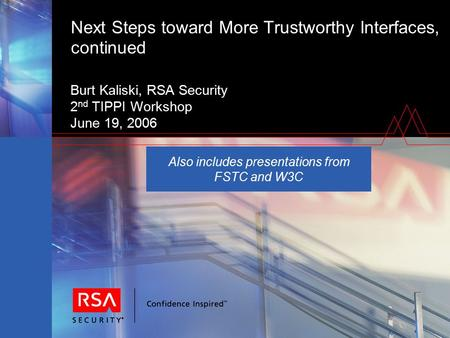 Next Steps toward More Trustworthy Interfaces, continued Burt Kaliski, RSA Security 2 nd TIPPI Workshop June 19, 2006 Also includes presentations from.