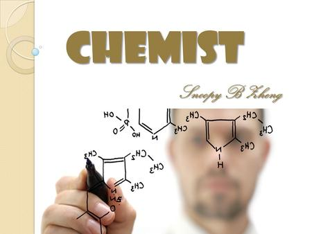 Chemist Snoopy B Zheng. What is a Chemist? A chemist is a scientist trained in the study of chemistry Chemists study the composition of matter and its.