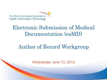 Electronic Submission of Medical Documentation (esMD) Author of Record Workgroup Wednesday June 13, 2012 1.