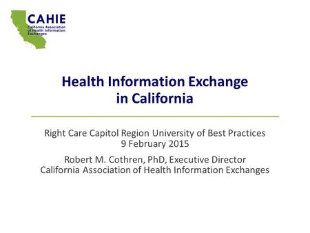 Health Information Exchange in California Right Care Capitol Region University of Best Practices 9 February 2015 Robert M. Cothren, PhD, Executive Director.