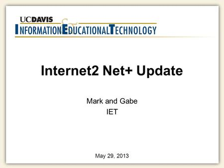 Internet2 Net+ Update Mark and Gabe IET May 29, 2013.