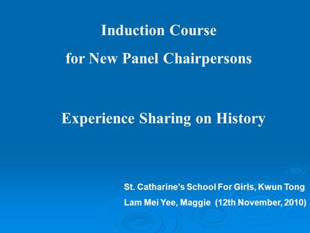 Induction Course for New Panel Chairpersons Experience Sharing on History St. Catharine's School For Girls, Kwun Tong Lam Mei Yee, Maggie (12th November,