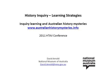 History Inquiry – Learning Strategies Inquiry learning and Australian history mysteries www.australianhistorymysteries.info 2011 HTAV Conference David.