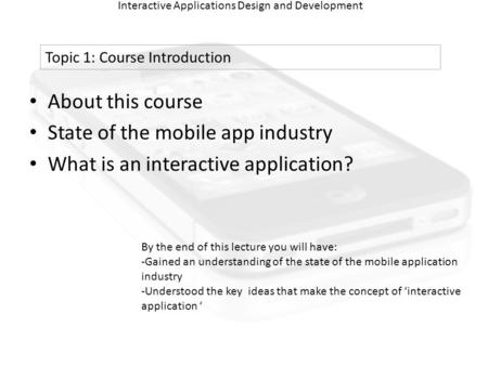 Interactive Applications Design and Development About this course State of the mobile app industry What is an interactive application? Topic 1: Course.