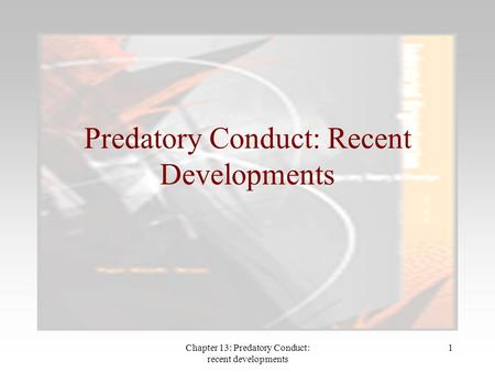 Chapter 13: Predatory Conduct: recent developments 1 Predatory Conduct: Recent Developments.