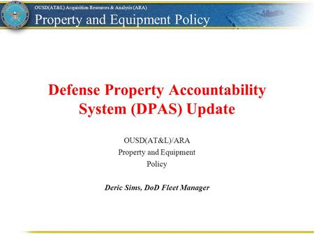 Defense Property Accountability System (DPAS) Update OUSD(AT&L) Acquisition Resources & Analysis (ARA) Property and Equipment Policy OUSD(AT&L)/ARA Property.