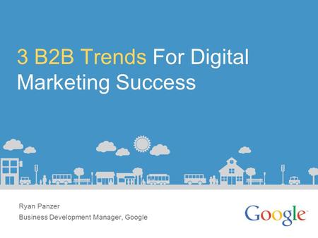 3 B2B Trends For Digital Marketing Success Ryan Panzer Business Development Manager, Google.