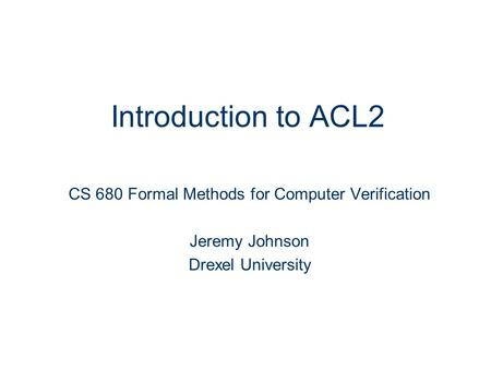 Introduction to ACL2 CS 680 Formal Methods for Computer Verification Jeremy Johnson Drexel University.
