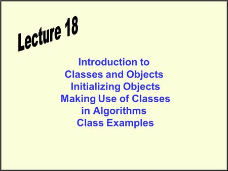 Introduction to Classes and Objects Initializing Objects Making Use of Classes in Algorithms Class Examples.