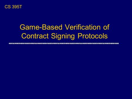 CS 395T Game-Based Verification of Contract Signing Protocols.