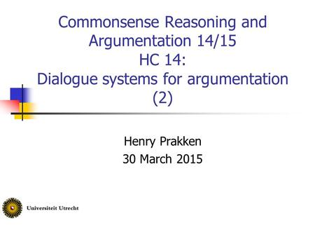 Commonsense Reasoning and Argumentation 14/15 HC 14: Dialogue systems for argumentation (2) Henry Prakken 30 March 2015.