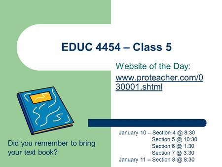 EDUC 4454 – Class 5 Website of the Day:  30001.shtml Did you remember to bring your text book? January 10 – Section 8:30 Section.