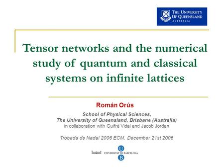 Tensor networks and the numerical study of quantum and classical systems on infinite lattices Román Orús School of Physical Sciences, The University of.