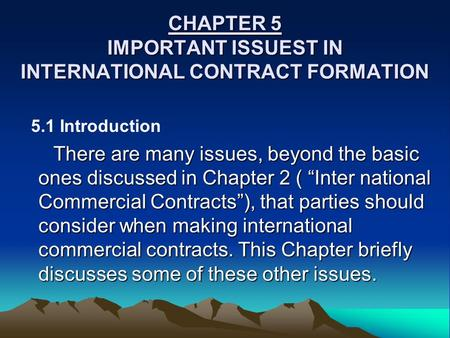 CHAPTER 5 IMPORTANT ISSUEST IN INTERNATIONAL CONTRACT FORMATION 5.1 Introduction There are many issues, beyond the basic ones discussed in Chapter 2 (