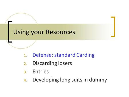 Using your Resources 1. Defense: standard Carding 2. Discarding losers 3. Entries 4. Developing long suits in dummy.