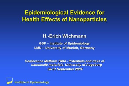 Institute of Epidemiology Epidemiological Evidence for Health Effects of Nanoparticles H.-Erich Wichmann GSF – Institute of Epidemiology LMU – University.