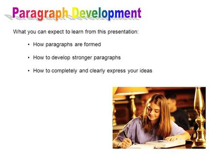 How paragraphs are formed How to develop stronger paragraphs How to completely and clearly express your ideas What you can expect to learn from this presentation: