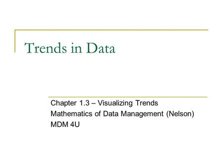 Trends in Data Chapter 1.3 – Visualizing Trends Mathematics of Data Management (Nelson) MDM 4U.