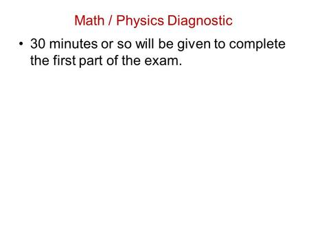 30 minutes or so will be given to complete the first part of the exam. Math / Physics Diagnostic.