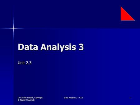 Dr Gordon Russell, Napier University Data Analysis 3 - V2.0 1 Data Analysis 3 Unit 2.3.