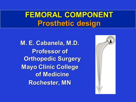 FEMORAL COMPONENT Prosthetic design M. E. Cabanela, M.D. Professor of Orthopedic Surgery Mayo Clinic College of Medicine Rochester, MN.