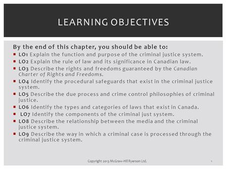 By the end of this chapter, you should be able to:  LO1 Explain the function and purpose of the criminal justice system.  LO2 Explain the rule of law.