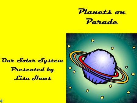 Planets on Parade Our Solar System Presented by Lisa Haws.