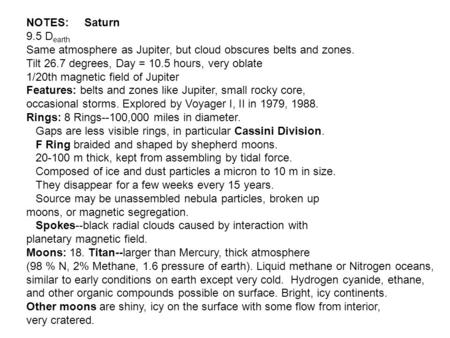 NOTES: Saturn 9.5 D earth Same atmosphere as Jupiter, but cloud obscures belts and zones. Tilt 26.7 degrees, Day = 10.5 hours, very oblate 1/20th magnetic.