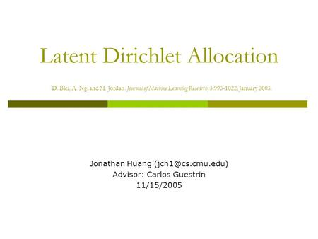 Latent Dirichlet Allocation D. Blei, A. Ng, and M. Jordan. Journal of Machine Learning Research, 3:993-1022, January 2003. Jonathan Huang