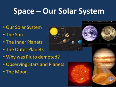 Space – Our Solar System Our Solar System The Sun The Inner Planets The Outer Planets Why was Pluto demoted? Observing Stars and Planets The Moon.