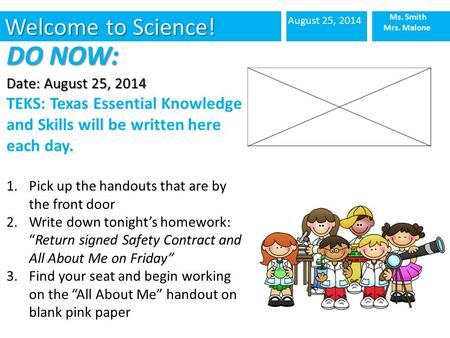 Welcome to Science! August 25, 2014 Ms. Smith Mrs. Malone DO NOW: Date: August 25, 2014 TEKS: Texas Essential Knowledge and Skills will be written here.