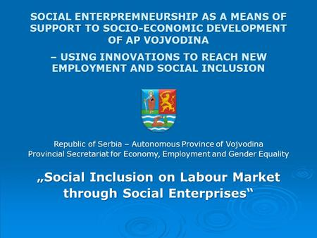 SOCIAL ENTERPREMNEURSHIP AS A MEANS OF SUPPORT TO SOCIO-ECONOMIC DEVELOPMENT OF AP VOJVODINA – USING INNOVATIONS TO REACH NEW EMPLOYMENT AND SOCIAL INCLUSION.